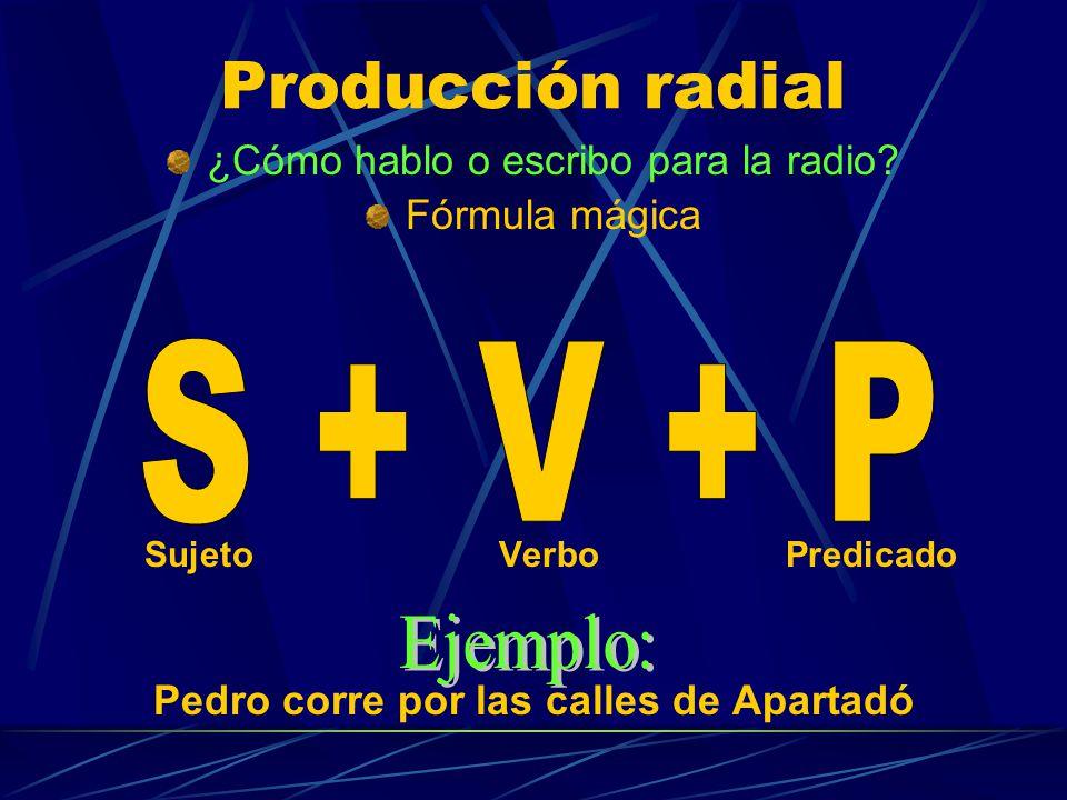 Producción radial ¿Cómo hablo o escribo para la radio? Fórmula mágica Sujeto Verbo Predicado Pedro corre por las calles de Apartadó