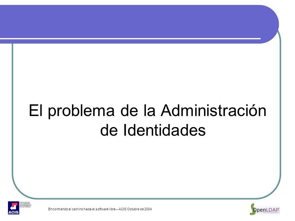 Encontrando el camino hacia el software libre – ACIS Octubre de 2004 El problema de la Administración de Identidades