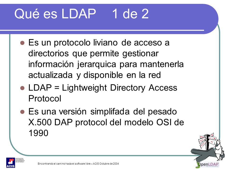 Encontrando el camino hacia el software libre – ACIS Octubre de 2004 Qué es LDAP 1 de 2 Es un protocolo liviano de acceso a directorios que permite ge
