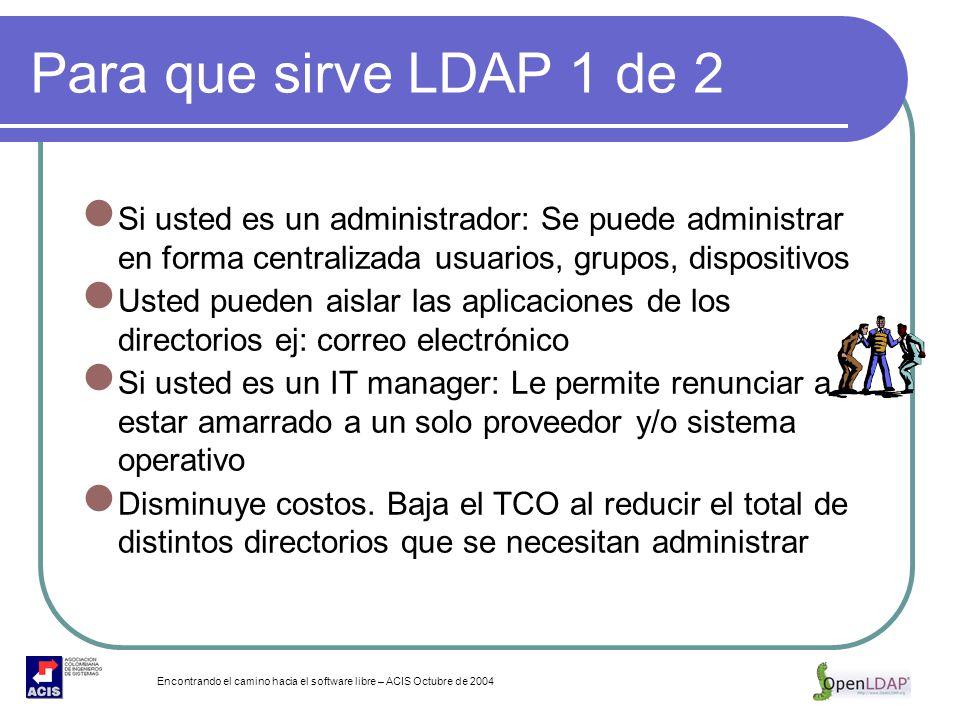 Encontrando el camino hacia el software libre – ACIS Octubre de 2004 Para que sirve LDAP 1 de 2 Si usted es un administrador: Se puede administrar en