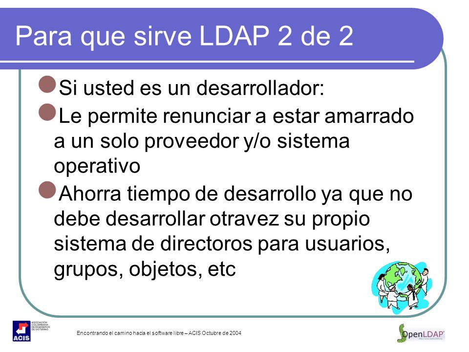 Encontrando el camino hacia el software libre – ACIS Octubre de 2004 Para que sirve LDAP 2 de 2 Si usted es un desarrollador: Le permite renunciar a e