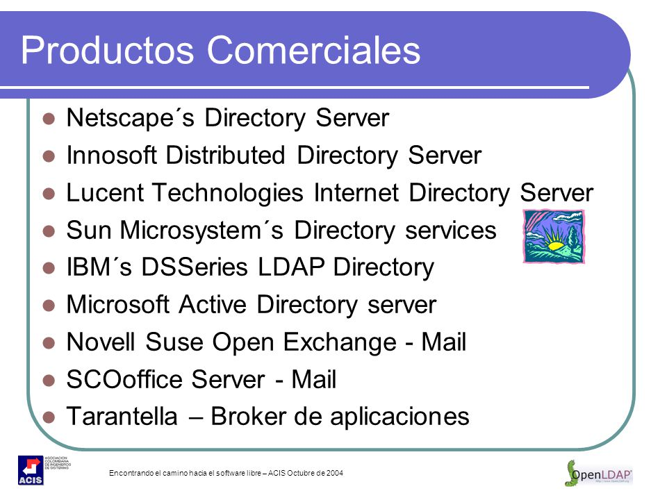 Encontrando el camino hacia el software libre – ACIS Octubre de 2004 Productos Comerciales Netscape´s Directory Server Innosoft Distributed Directory Server Lucent Technologies Internet Directory Server Sun Microsystem´s Directory services IBM´s DSSeries LDAP Directory Microsoft Active Directory server Novell Suse Open Exchange - Mail SCOoffice Server - Mail Tarantella – Broker de aplicaciones