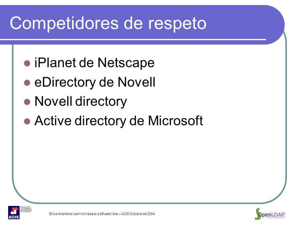 Encontrando el camino hacia el software libre – ACIS Octubre de 2004 Competidores de respeto iPlanet de Netscape eDirectory de Novell Novell directory