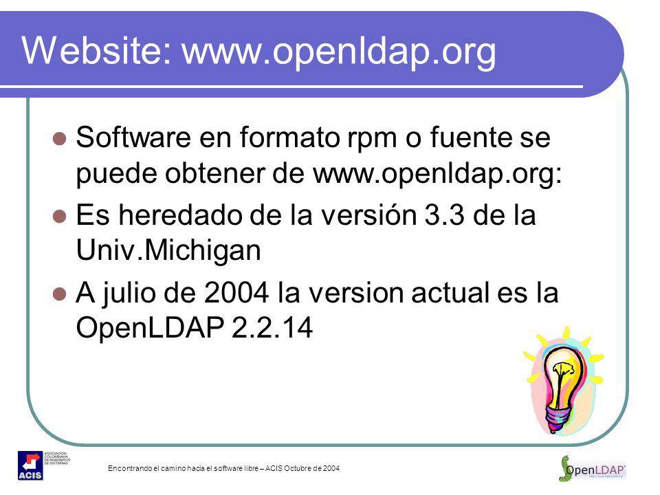 Encontrando el camino hacia el software libre – ACIS Octubre de 2004 Website: www.openldap.org Software en formato rpm o fuente se puede obtener de ww