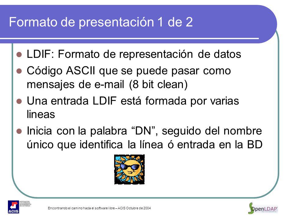 Encontrando el camino hacia el software libre – ACIS Octubre de 2004 Formato de presentación 1 de 2 LDIF: Formato de representación de datos Código AS