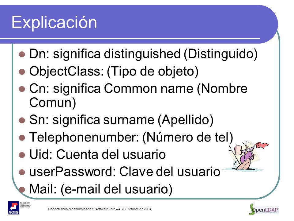 Encontrando el camino hacia el software libre – ACIS Octubre de 2004 Explicación Dn: significa distinguished (Distinguido) ObjectClass: (Tipo de objet