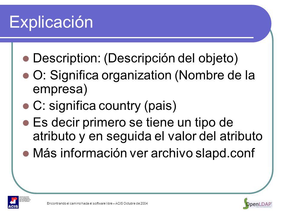 Encontrando el camino hacia el software libre – ACIS Octubre de 2004 Explicación Description: (Descripción del objeto) O: Significa organization (Nomb