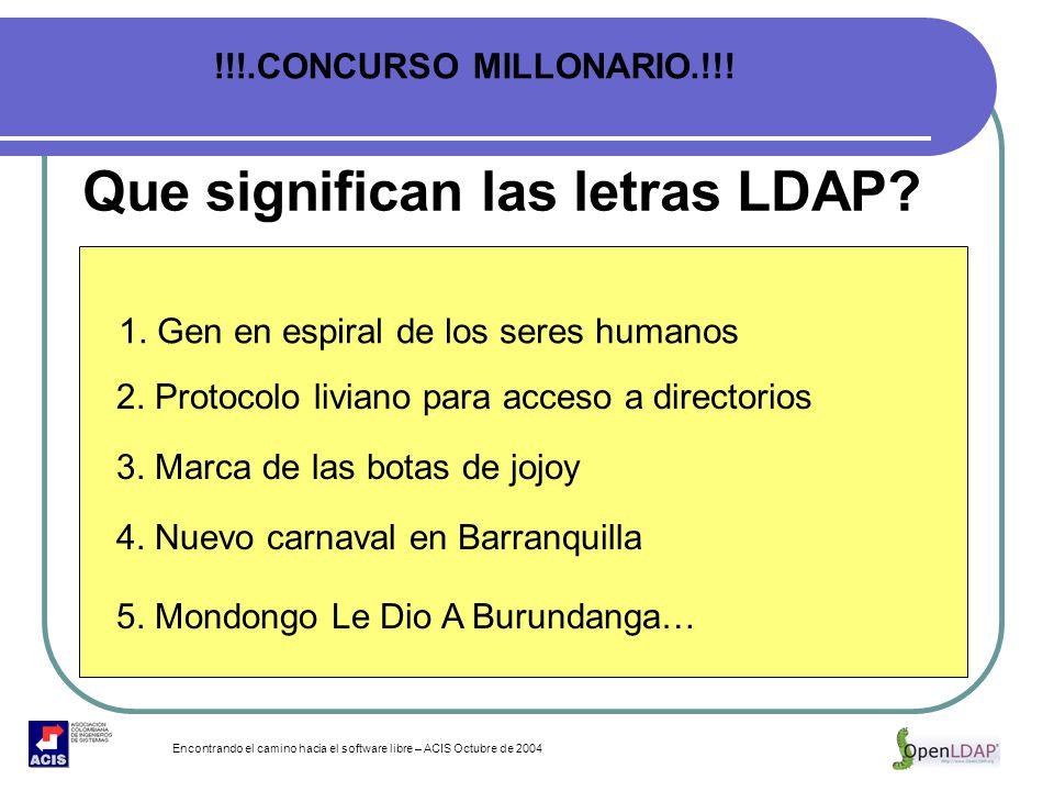 Encontrando el camino hacia el software libre – ACIS Octubre de 2004 Que significan las letras LDAP? 1. Gen en espiral de los seres humanos 2. Protoco