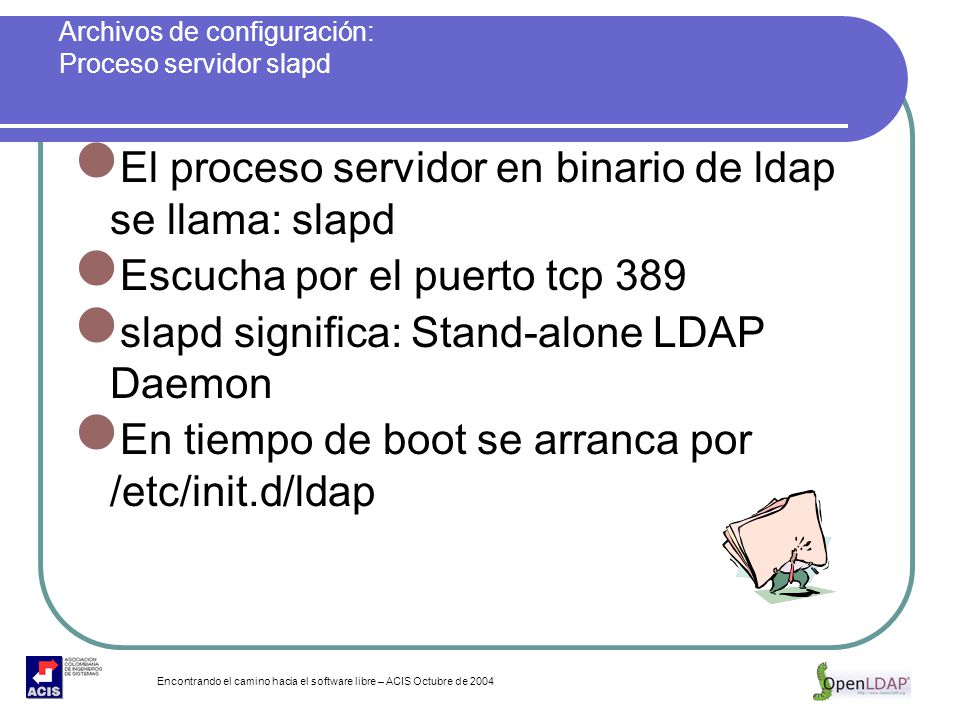 Encontrando el camino hacia el software libre – ACIS Octubre de 2004 Archivos de configuración: Proceso servidor slapd El proceso servidor en binario