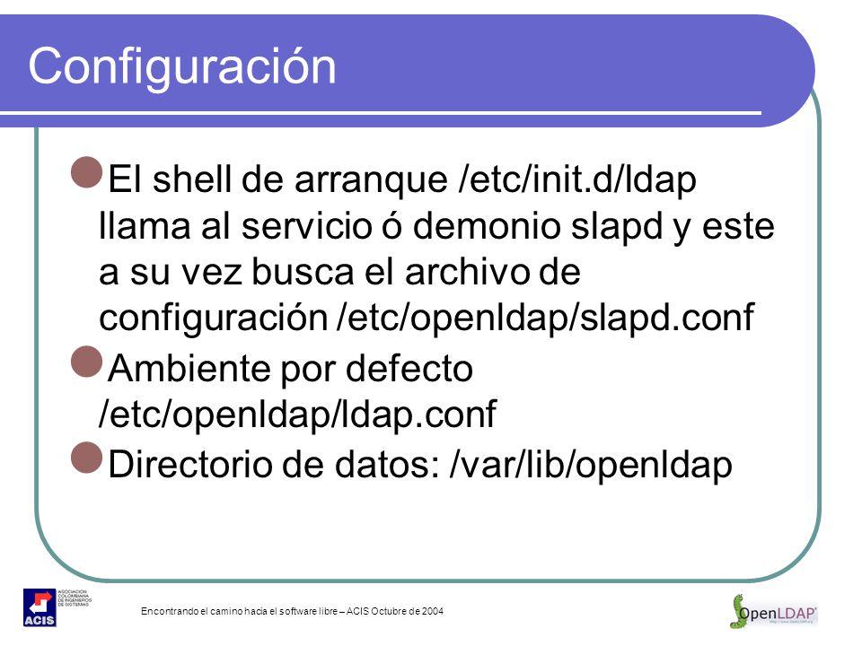 Encontrando el camino hacia el software libre – ACIS Octubre de 2004 Configuración El shell de arranque /etc/init.d/ldap llama al servicio ó demonio s