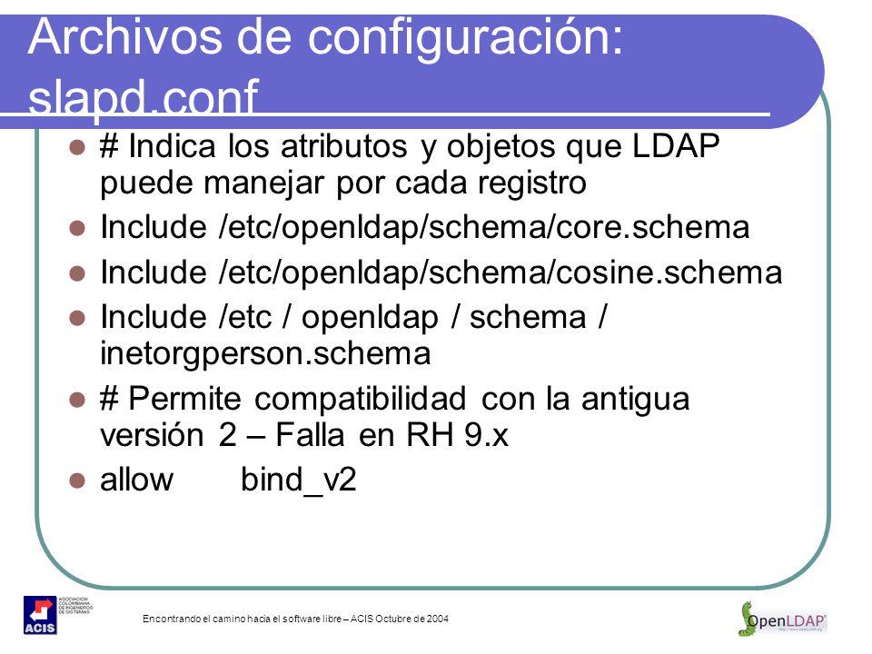 Encontrando el camino hacia el software libre – ACIS Octubre de 2004 Archivos de configuración: slapd.conf # Indica los atributos y objetos que LDAP p