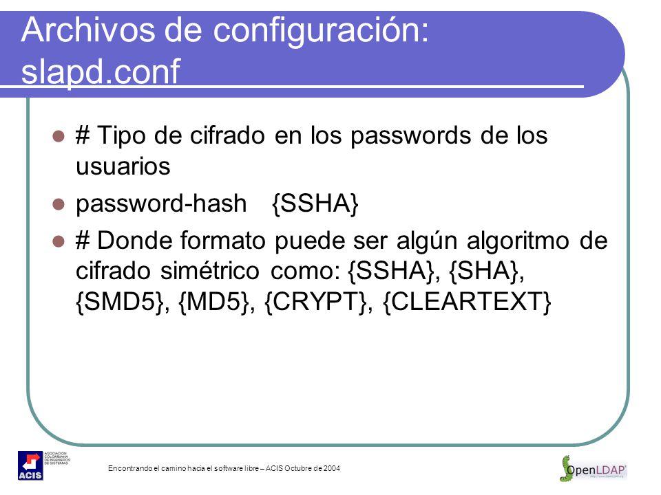 Encontrando el camino hacia el software libre – ACIS Octubre de 2004 Archivos de configuración: slapd.conf # Tipo de cifrado en los passwords de los u