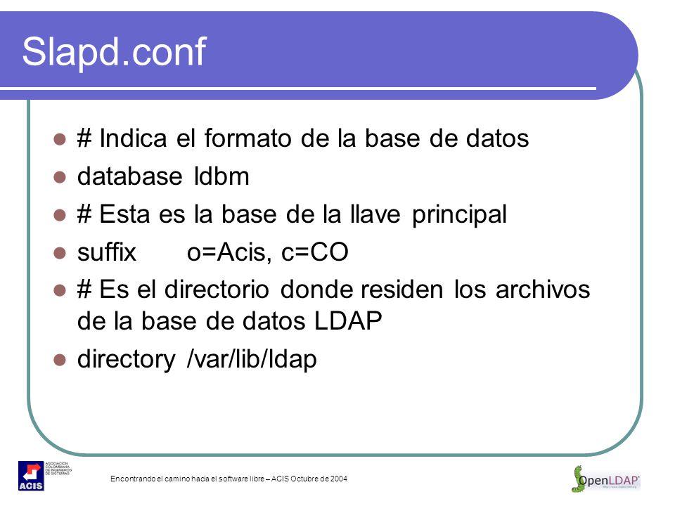 Encontrando el camino hacia el software libre – ACIS Octubre de 2004 Slapd.conf # Indica el formato de la base de datos database ldbm # Esta es la bas