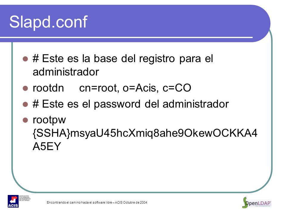 Encontrando el camino hacia el software libre – ACIS Octubre de 2004 Slapd.conf # Este es la base del registro para el administrador rootdncn=root, o=