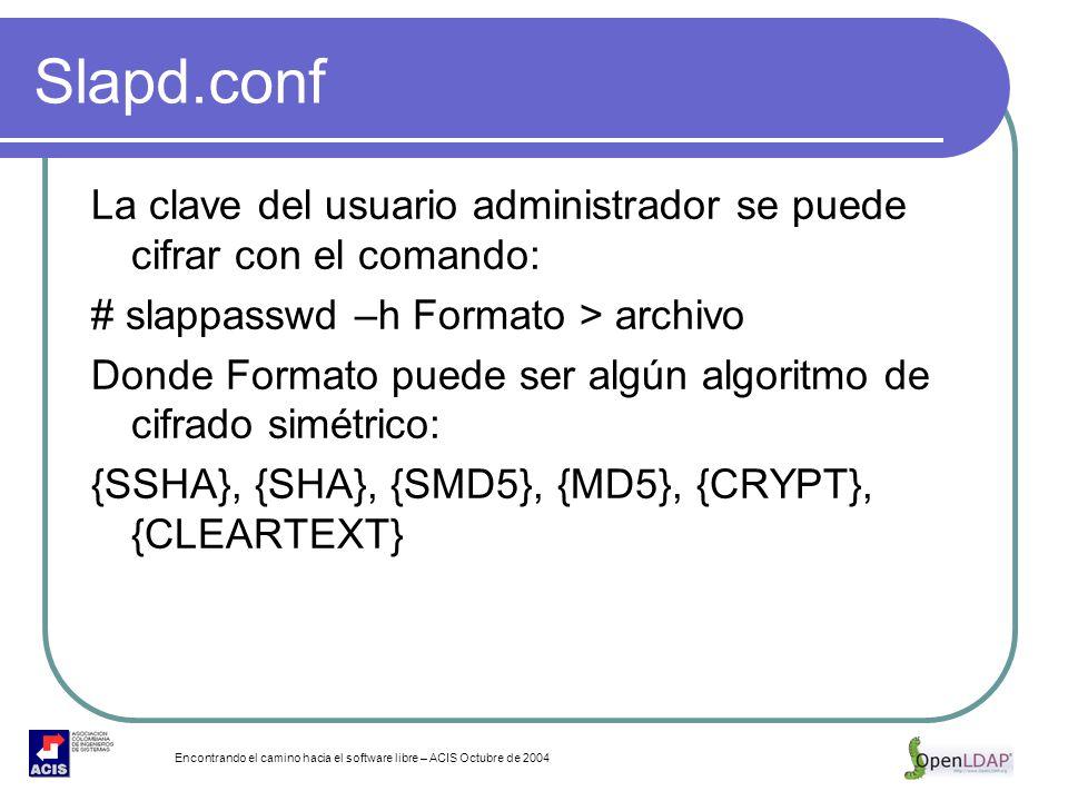 Encontrando el camino hacia el software libre – ACIS Octubre de 2004 Slapd.conf La clave del usuario administrador se puede cifrar con el comando: # s
