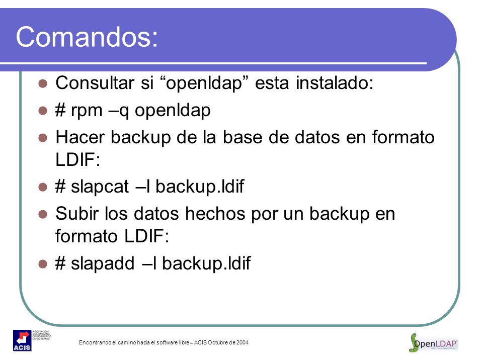 Encontrando el camino hacia el software libre – ACIS Octubre de 2004 Comandos: Consultar si openldap esta instalado: # rpm –q openldap Hacer backup de