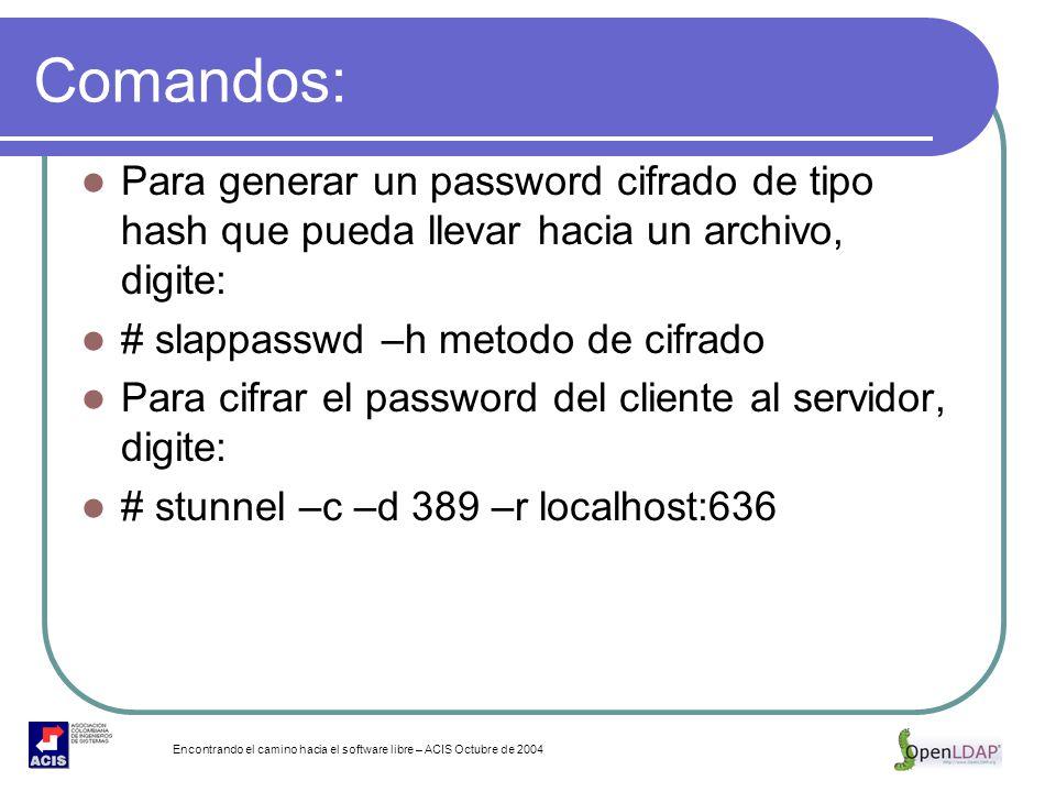 Encontrando el camino hacia el software libre – ACIS Octubre de 2004 Comandos: Para generar un password cifrado de tipo hash que pueda llevar hacia un