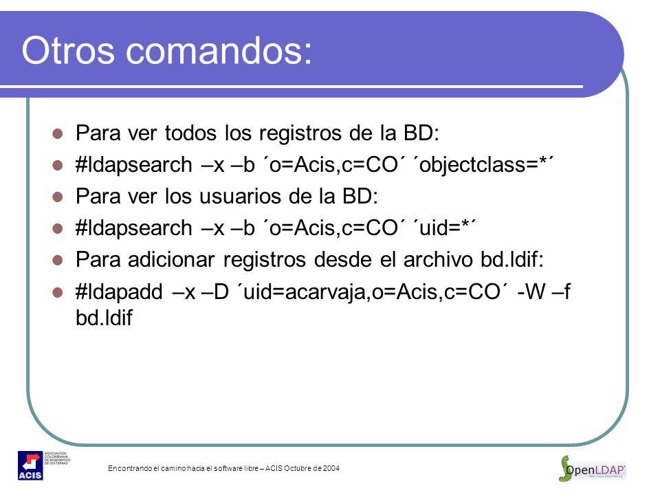 Encontrando el camino hacia el software libre – ACIS Octubre de 2004 Otros comandos: Para ver todos los registros de la BD: #ldapsearch –x –b ´o=Acis,