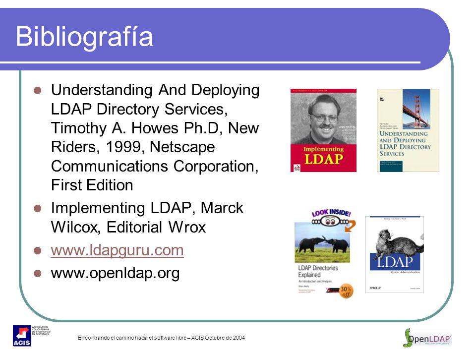 Encontrando el camino hacia el software libre – ACIS Octubre de 2004 Bibliografía Understanding And Deploying LDAP Directory Services, Timothy A. Howe