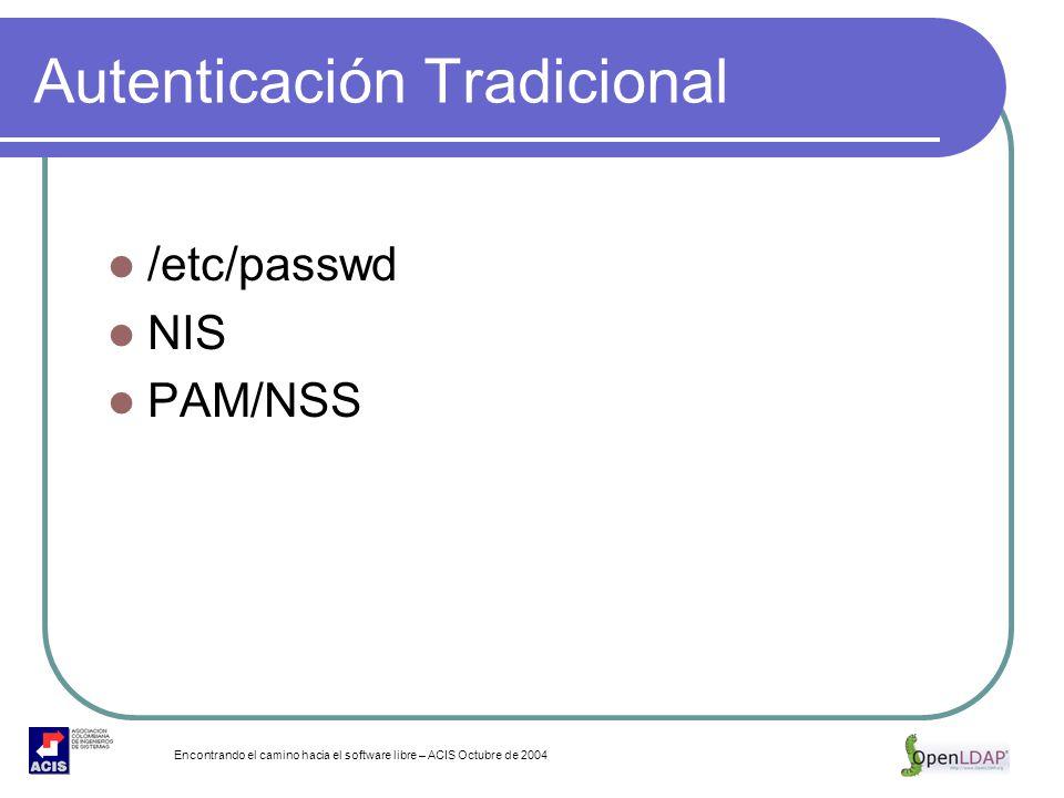 Encontrando el camino hacia el software libre – ACIS Octubre de 2004 Autenticación Tradicional /etc/passwd NIS PAM/NSS