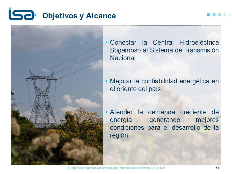 11 Conectar la Central Hidroeléctrica Sogamoso al Sistema de Transmisión Nacional. Mejorar la confiabilidad energética en el oriente del país. Atender