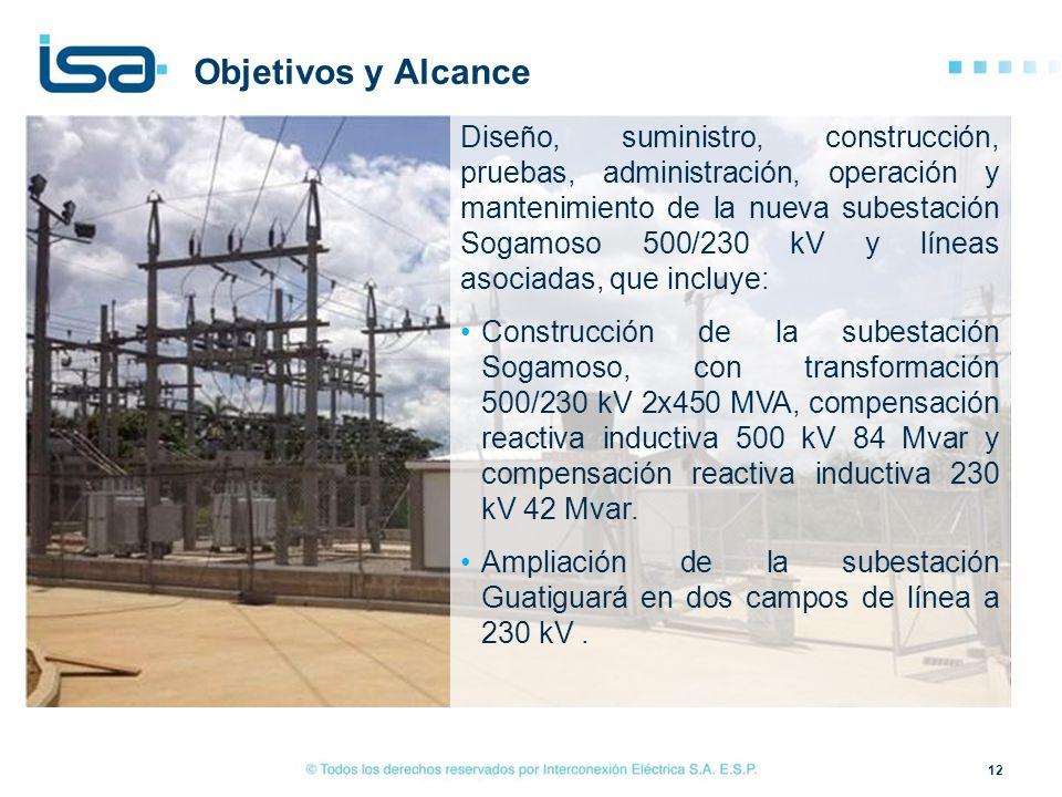 12 Objetivos y Alcance Diseño, suministro, construcción, pruebas, administración, operación y mantenimiento de la nueva subestación Sogamoso 500/230 k