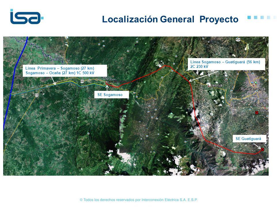 Localización General Proyecto Línea Sogamoso – Guatiguará (56 km) 2C 230 kV Línea Primavera – Sogamoso (27 km) Sogamoso – Ocaña (27 km) 1C 500 kV SE S