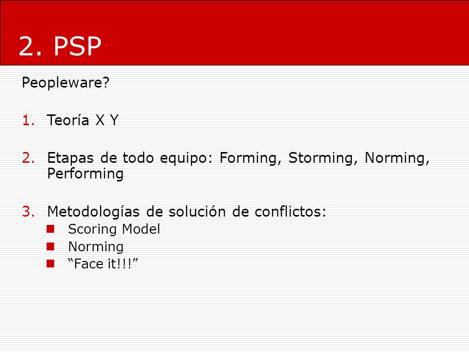 2. PSP Peopleware? 1.Teoría X Y 2.Etapas de todo equipo: Forming, Storming, Norming, Performing 3.Metodologías de solución de conflictos: Scoring Mode