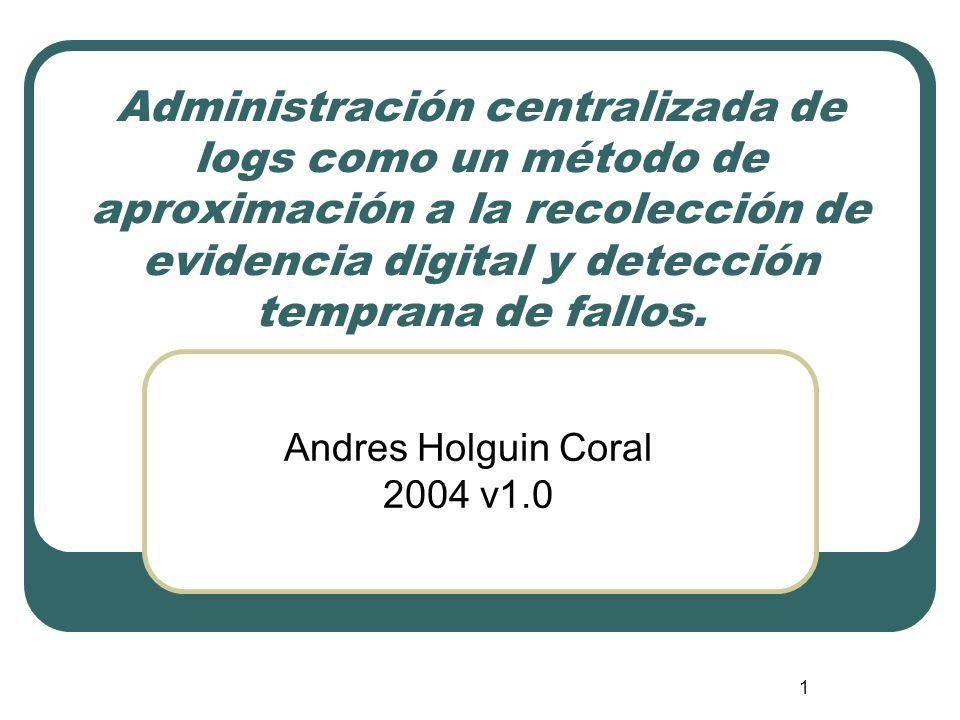 1 Administración centralizada de logs como un método de aproximación a la recolección de evidencia digital y detección temprana de fallos. Andres Holg