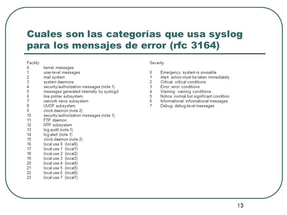 13 Cuales son las categorías que usa syslog para los mensajes de error (rfc 3164) Facility 0kernel messages 1user-level messages 2mail system 3system