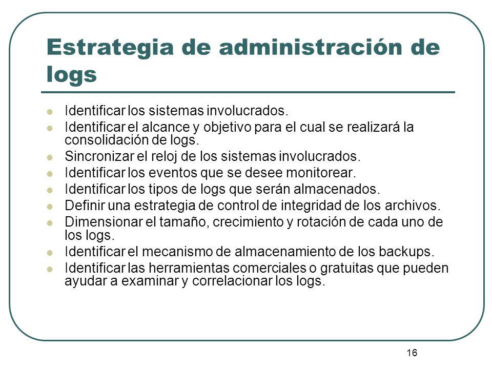 16 Estrategia de administración de logs Identificar los sistemas involucrados. Identificar el alcance y objetivo para el cual se realizará la consolid