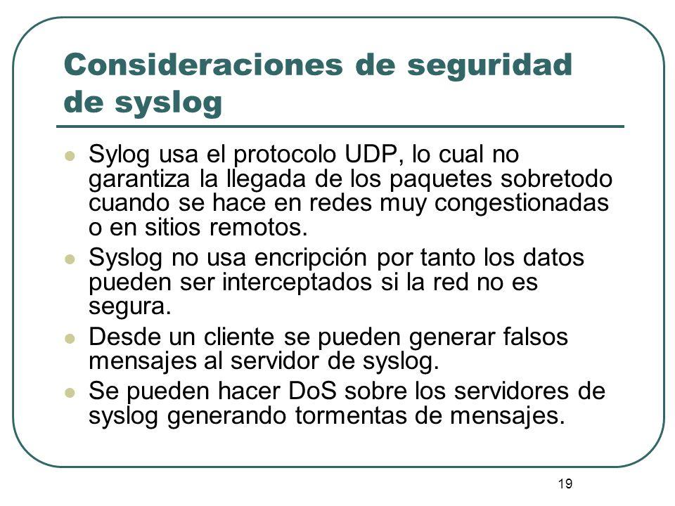 19 Consideraciones de seguridad de syslog Sylog usa el protocolo UDP, lo cual no garantiza la llegada de los paquetes sobretodo cuando se hace en rede