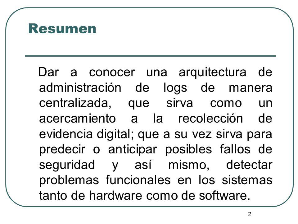 2 Resumen Dar a conocer una arquitectura de administración de logs de manera centralizada, que sirva como un acercamiento a la recolección de evidenci