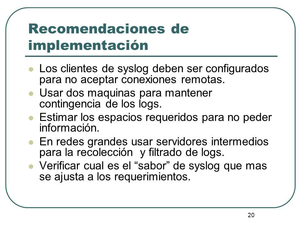 20 Recomendaciones de implementación Los clientes de syslog deben ser configurados para no aceptar conexiones remotas. Usar dos maquinas para mantener