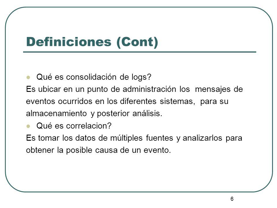 6 Definiciones (Cont) Qué es consolidación de logs? Es ubicar en un punto de administración los mensajes de eventos ocurridos en los diferentes sistem