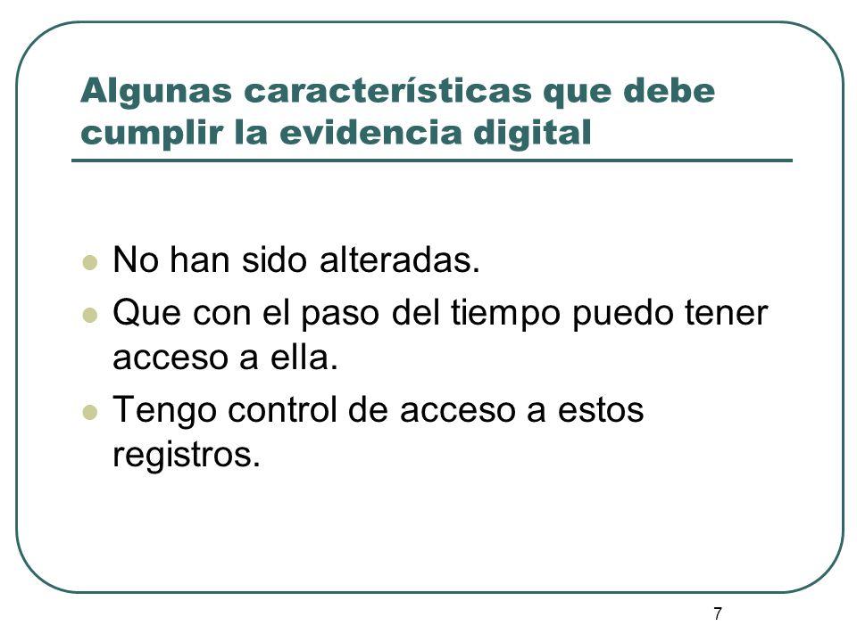 7 Algunas características que debe cumplir la evidencia digital No han sido alteradas. Que con el paso del tiempo puedo tener acceso a ella. Tengo con