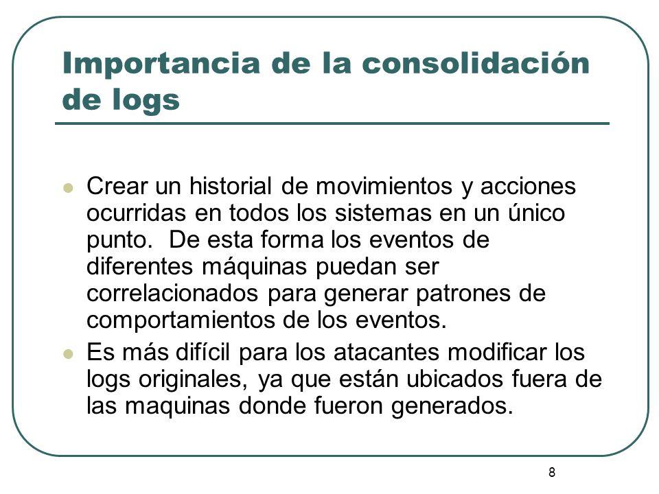 8 Importancia de la consolidación de logs Crear un historial de movimientos y acciones ocurridas en todos los sistemas en un único punto. De esta form