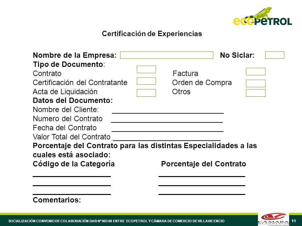 11 Certificación de Experiencias Nombre de la Empresa: No Siclar: Tipo de Documento: Contrato Factura Certificación del Contratante Orden de Compra Acta de Liquidación Otros Datos del Documento: Nombre del Cliente: ___________________________ Numero del Contrato ___________________________ Fecha del Contrato ___________________________ Valor Total del Contrato __________________________ Porcentaje del Contrato para las distintas Especialidades a las cuales está asociado: Código de la Categoría Porcentaje del Contrato ___________________ _____________________ Comentarios: SOCIALIZACIÓN CONVENIO DE COLABORACIÓN DAB Nº 003 08 ENTRE ECOPETROL Y CÁMARA DE COMERCIO DE VILLAVICENCIO