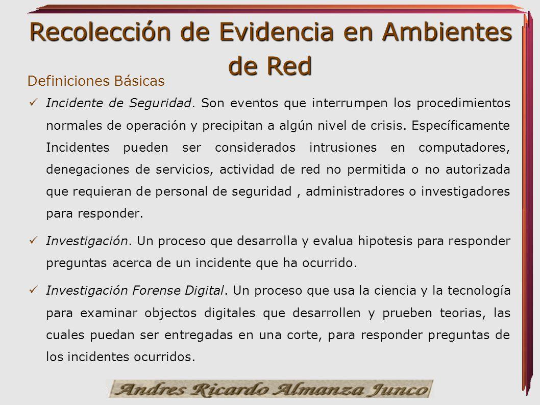 Recolección de Evidencia en Ambientes de Red Definiciones Básicas Incidente de Seguridad. Son eventos que interrumpen los procedimientos normales de o