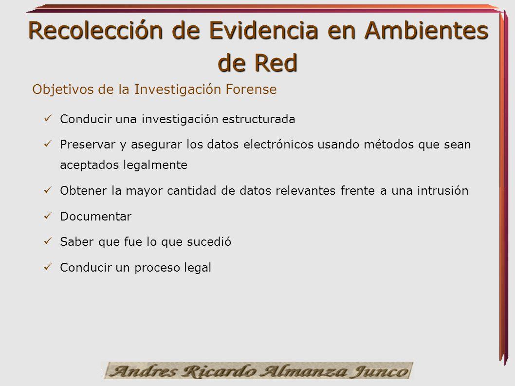Recolección de Evidencia en Ambientes de Red Conducir una investigación estructurada Preservar y asegurar los datos electrónicos usando métodos que se