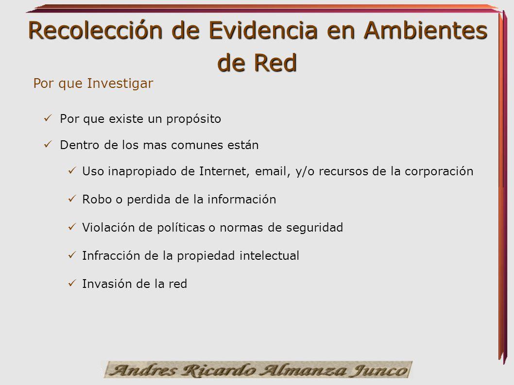 Recolección de Evidencia en Ambientes de Red Por que existe un propósito Dentro de los mas comunes están Uso inapropiado de Internet, email, y/o recur