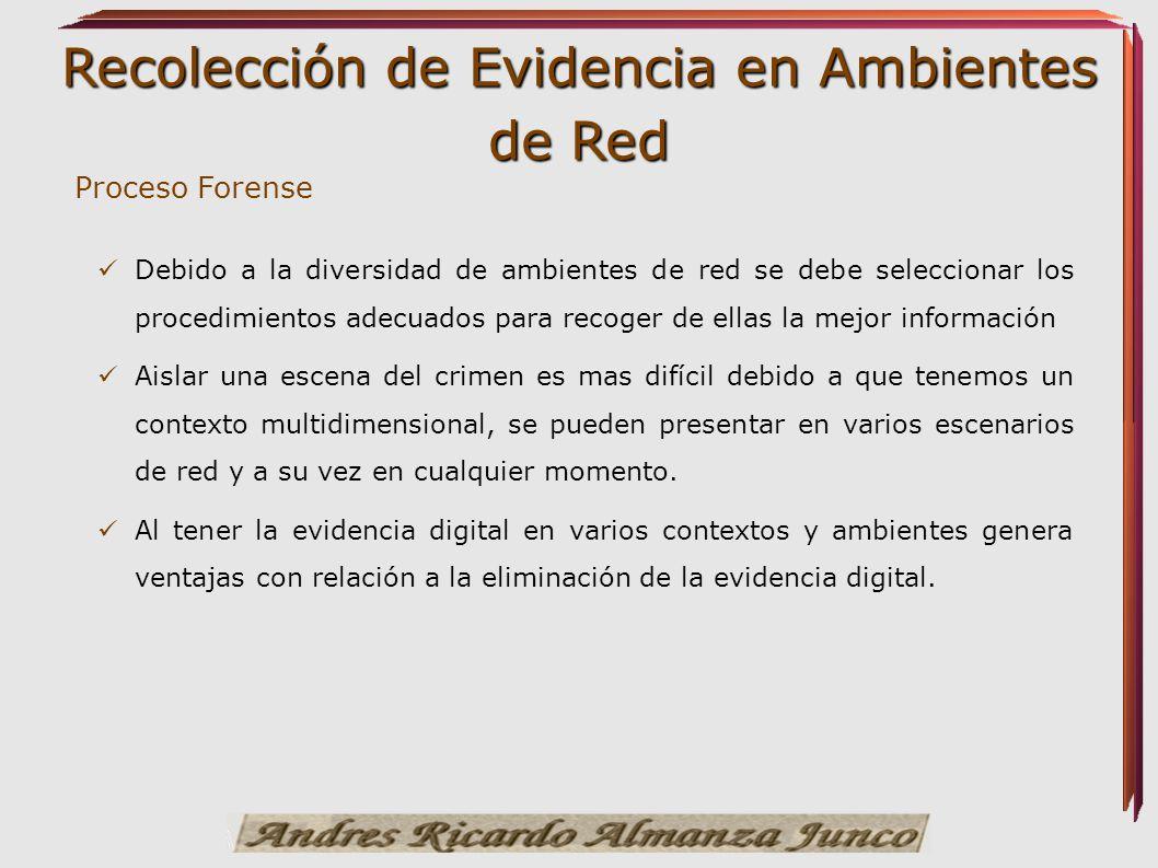 Recolección de Evidencia en Ambientes de Red Debido a la diversidad de ambientes de red se debe seleccionar los procedimientos adecuados para recoger