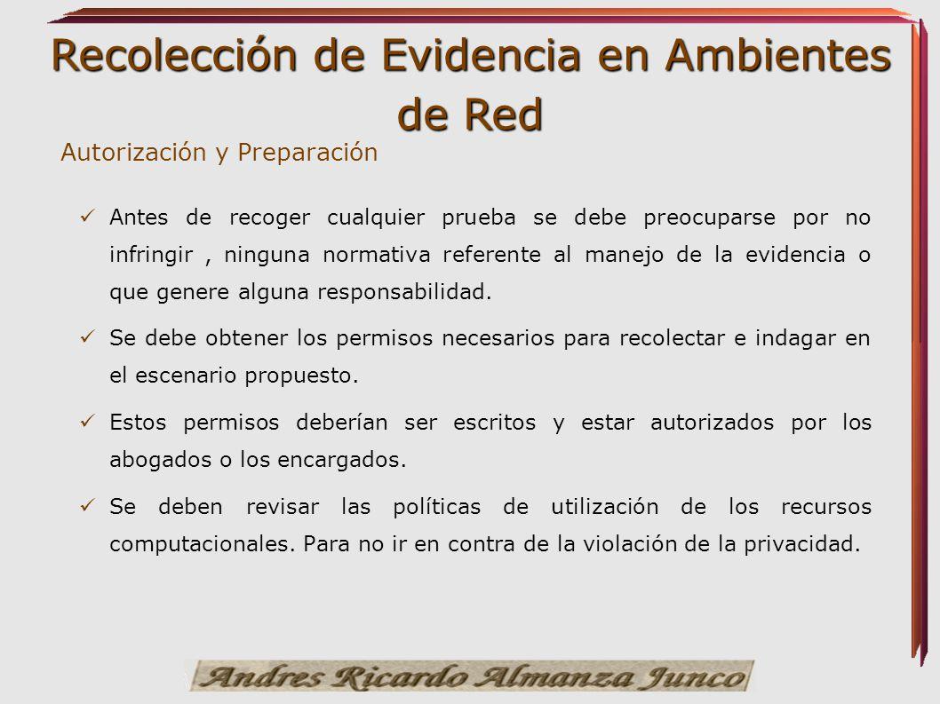 Recolección de Evidencia en Ambientes de Red Autorización y Preparación Antes de recoger cualquier prueba se debe preocuparse por no infringir, ningun