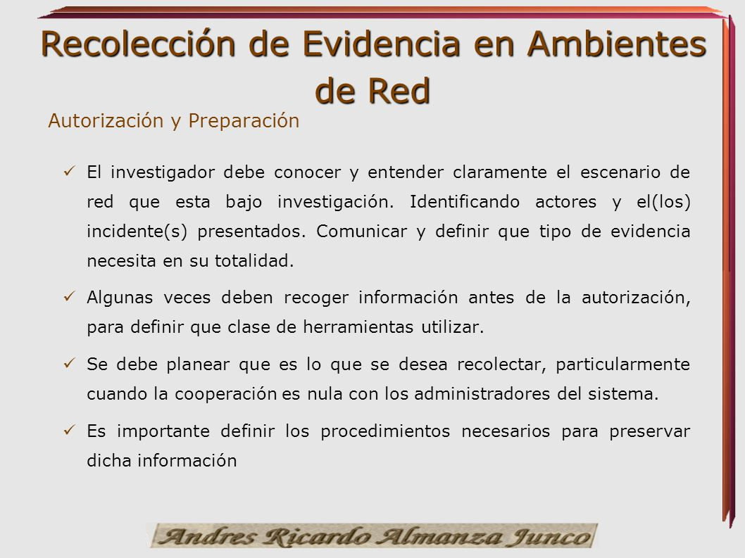 Recolección de Evidencia en Ambientes de Red Autorización y Preparación El investigador debe conocer y entender claramente el escenario de red que est