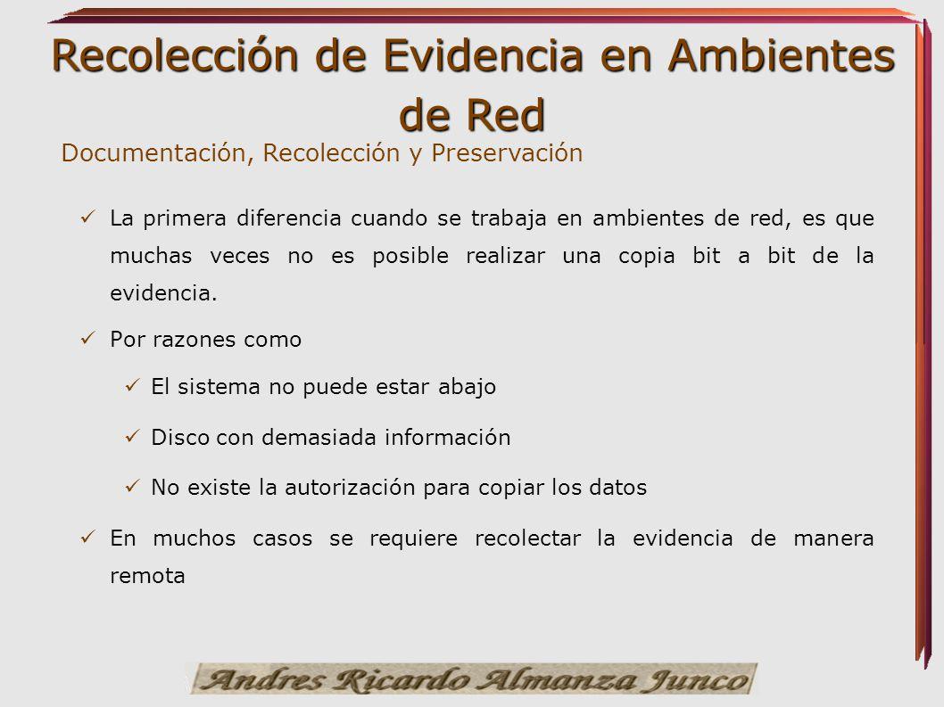 Recolección de Evidencia en Ambientes de Red Documentación, Recolección y Preservación La primera diferencia cuando se trabaja en ambientes de red, es