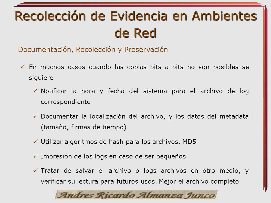 Recolección de Evidencia en Ambientes de Red Documentación, Recolección y Preservación En muchos casos cuando las copias bits a bits no son posibles s
