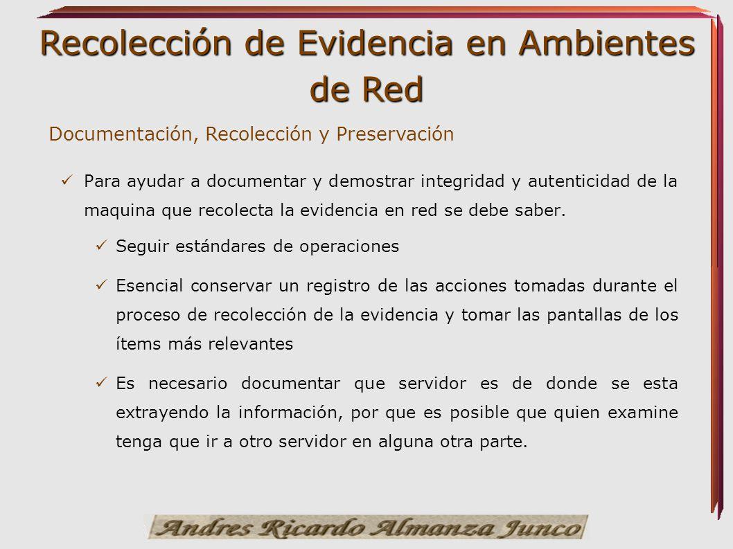 Recolección de Evidencia en Ambientes de Red Documentación, Recolección y Preservación Para ayudar a documentar y demostrar integridad y autenticidad