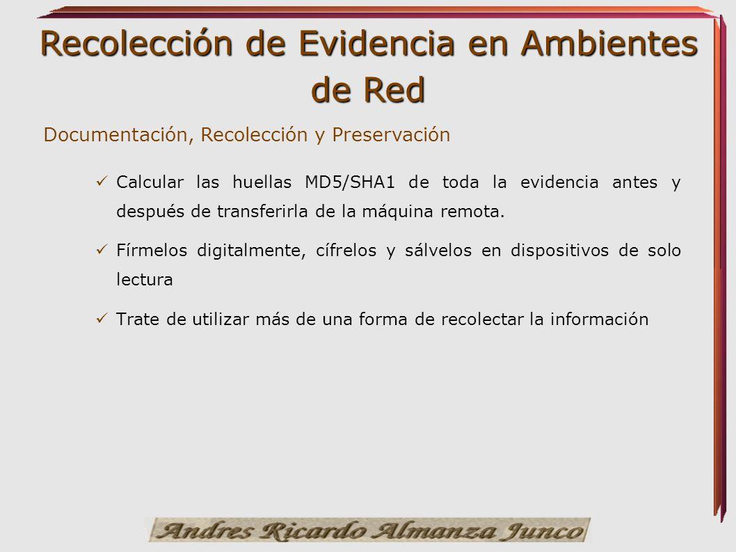Recolección de Evidencia en Ambientes de Red Documentación, Recolección y Preservación Calcular las huellas MD5/SHA1 de toda la evidencia antes y desp