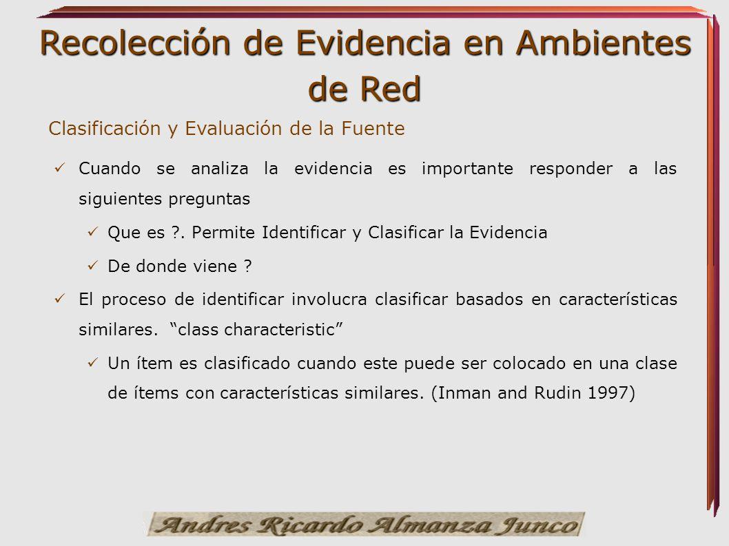 Recolección de Evidencia en Ambientes de Red Clasificación y Evaluación de la Fuente Cuando se analiza la evidencia es importante responder a las sigu