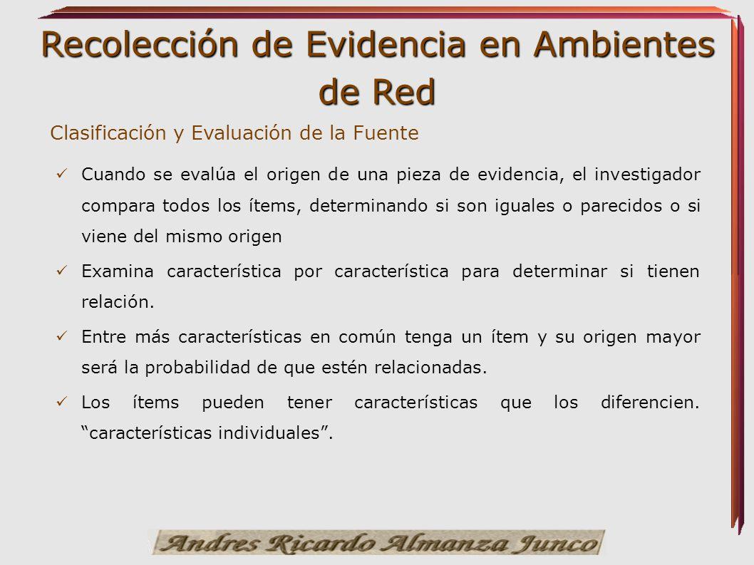 Recolección de Evidencia en Ambientes de Red Clasificación y Evaluación de la Fuente Cuando se evalúa el origen de una pieza de evidencia, el investig